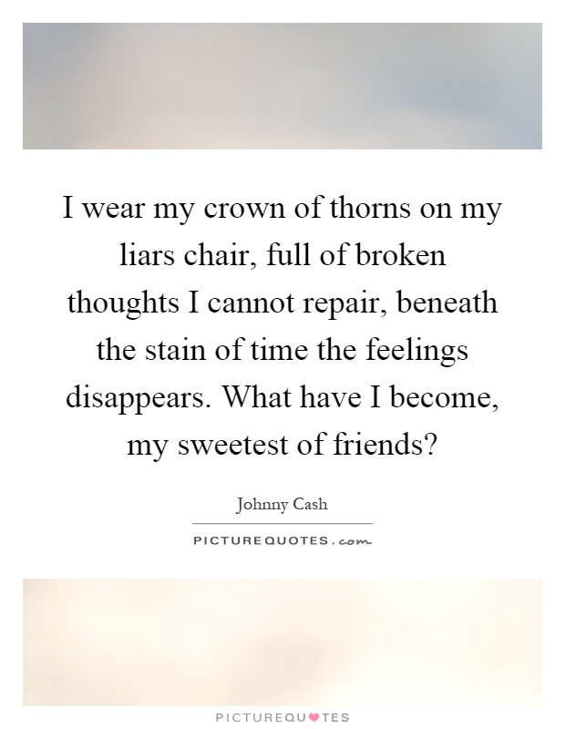 I wear my crown of thorns on my liars chair, full of broken thoughts I cannot repair, beneath the stain of time the feelings disappears. What have I become, my sweetest of friends? Picture Quote #1