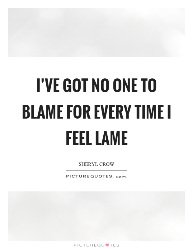 I've got no one to blame for every time I feel lame Picture Quote #1