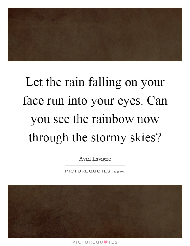 Let the rain falling on your face run into your eyes. Can you see the rainbow now through the stormy skies? Picture Quote #1