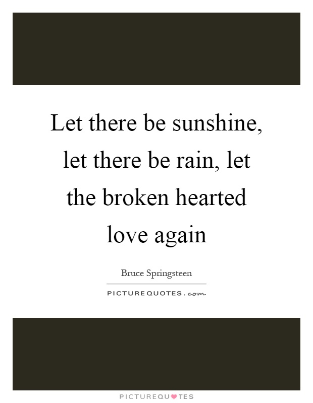 Let there be sunshine, let there be rain, let the broken hearted love again Picture Quote #1
