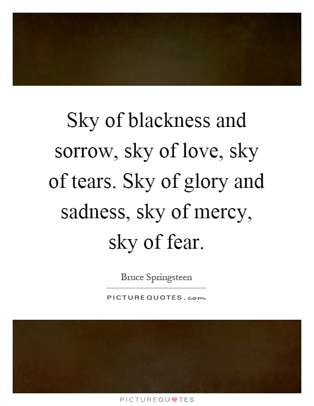 Sky of blackness and sorrow, sky of love, sky of tears. Sky of glory and sadness, sky of mercy, sky of fear Picture Quote #1