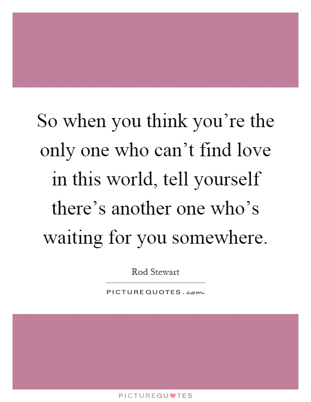 So when you think you're the only one who can't find love in this world, tell yourself there's another one who's waiting for you somewhere Picture Quote #1