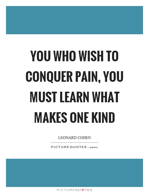 You who wish to conquer pain, you must learn what makes one kind Picture Quote #1