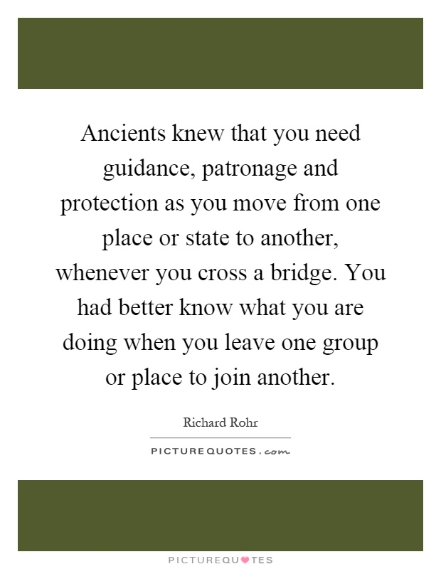 Ancients knew that you need guidance, patronage and protection as you move from one place or state to another, whenever you cross a bridge. You had better know what you are doing when you leave one group or place to join another Picture Quote #1