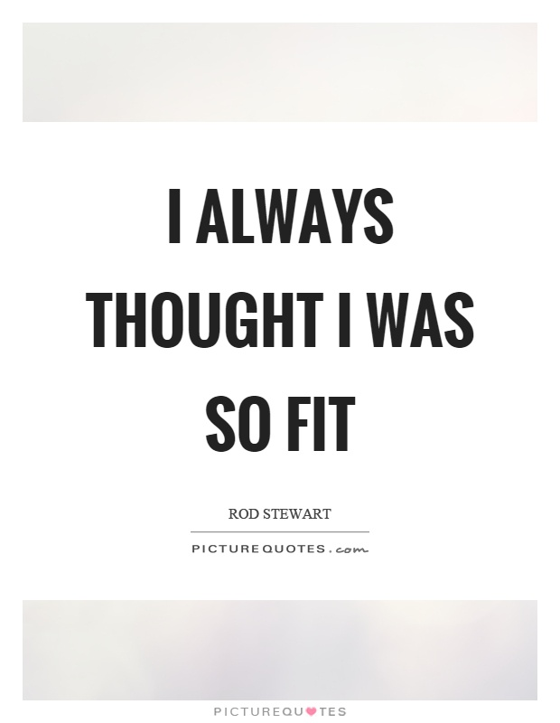 I always thought I was so fit Picture Quote #1