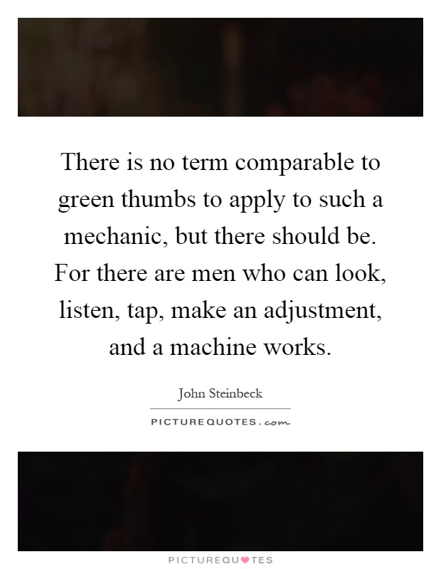 There is no term comparable to green thumbs to apply to such a mechanic, but there should be. For there are men who can look, listen, tap, make an adjustment, and a machine works Picture Quote #1