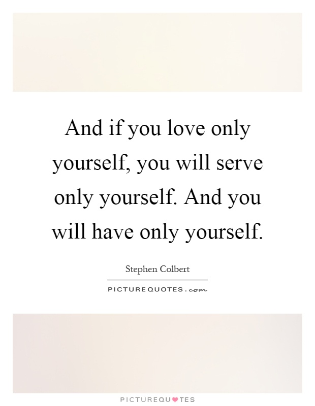 And if you love only yourself, you will serve only yourself. And you will have only yourself Picture Quote #1