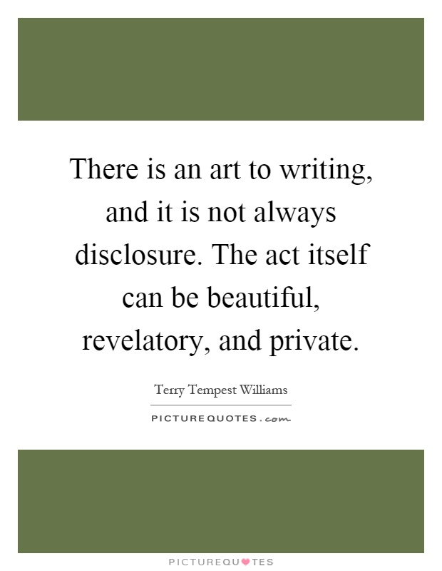 There is an art to writing, and it is not always disclosure. The act itself can be beautiful, revelatory, and private Picture Quote #1