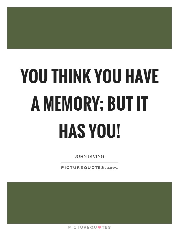 You think you have a memory; but it has you! Picture Quote #1
