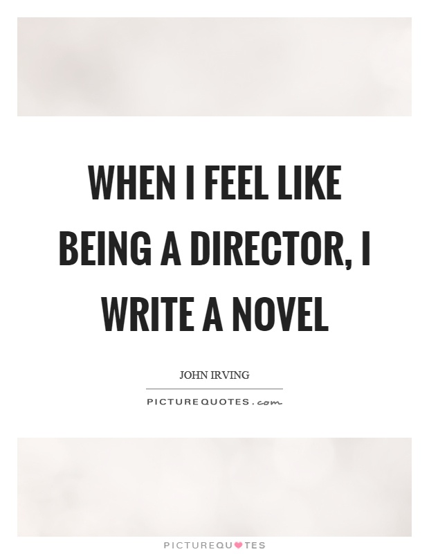 When I feel like being a director, I write a novel Picture Quote #1