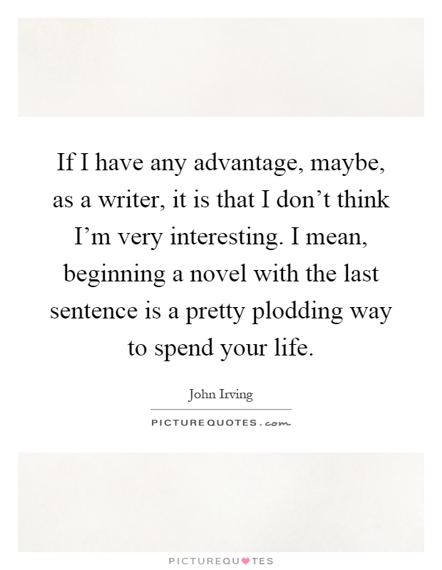 If I have any advantage, maybe, as a writer, it is that I don't think I'm very interesting. I mean, beginning a novel with the last sentence is a pretty plodding way to spend your life Picture Quote #1