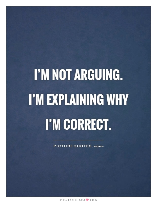I'm not arguing. I'm explaining why I'm correct Picture Quote #1