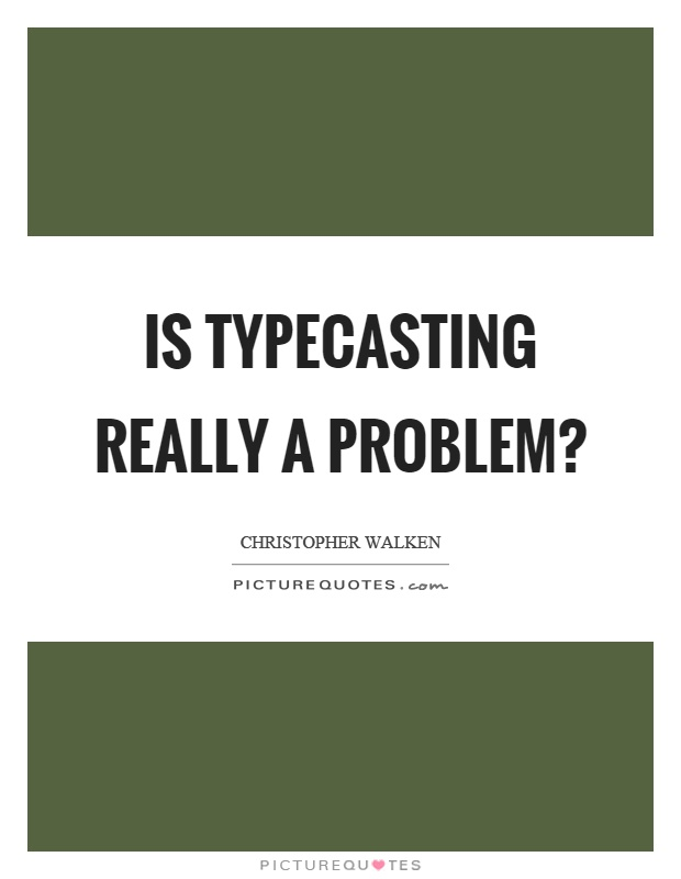 Is typecasting really a problem? Picture Quote #1