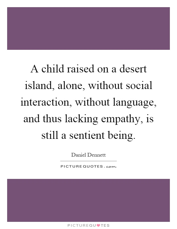 A child raised on a desert island, alone, without social interaction, without language, and thus lacking empathy, is still a sentient being Picture Quote #1