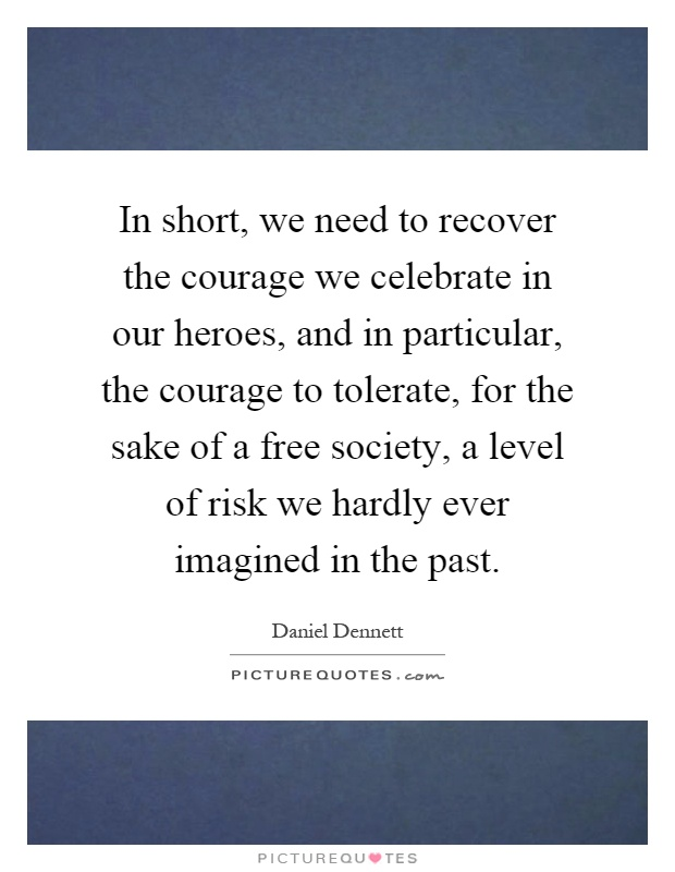 In short, we need to recover the courage we celebrate in our heroes, and in particular, the courage to tolerate, for the sake of a free society, a level of risk we hardly ever imagined in the past Picture Quote #1