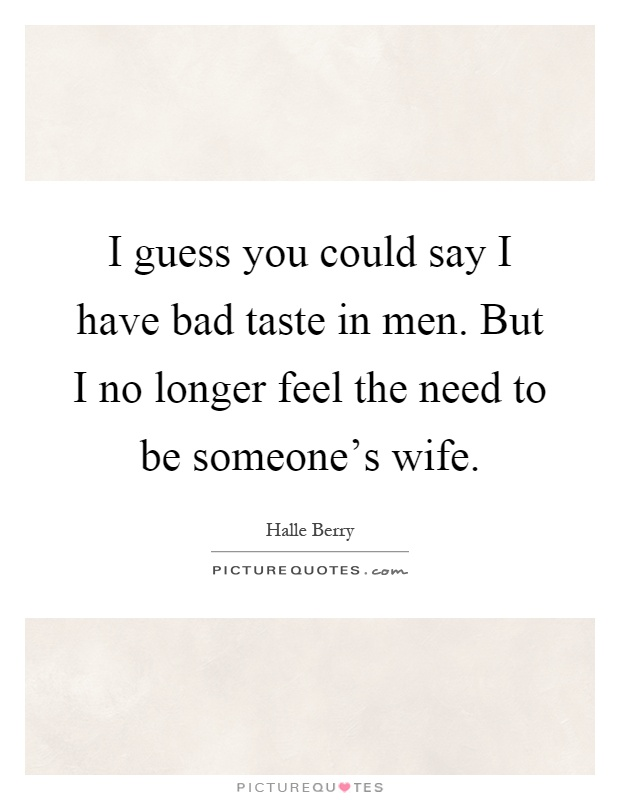 I guess you could say I have bad taste in men. But I no longer feel the need to be someone's wife Picture Quote #1