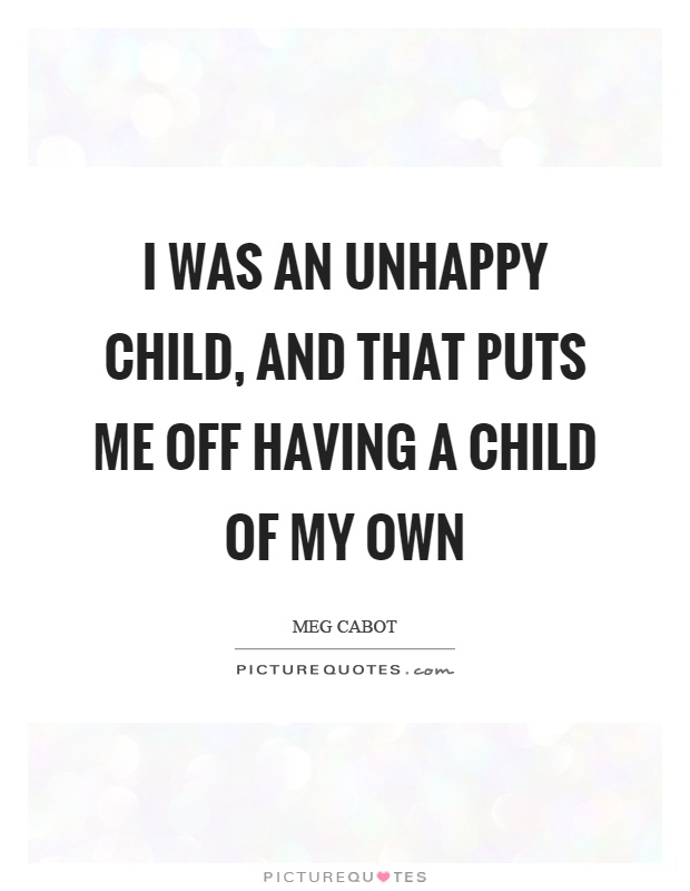 I was an unhappy child, and that puts me off having a child of my own Picture Quote #1
