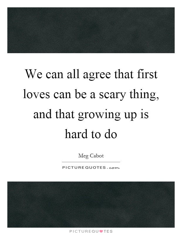 We can all agree that first loves can be a scary thing, and that growing up is hard to do Picture Quote #1