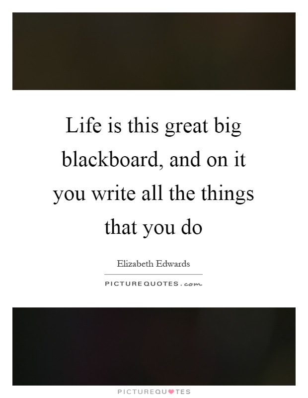 Life is this great big blackboard, and on it you write all the things that you do Picture Quote #1