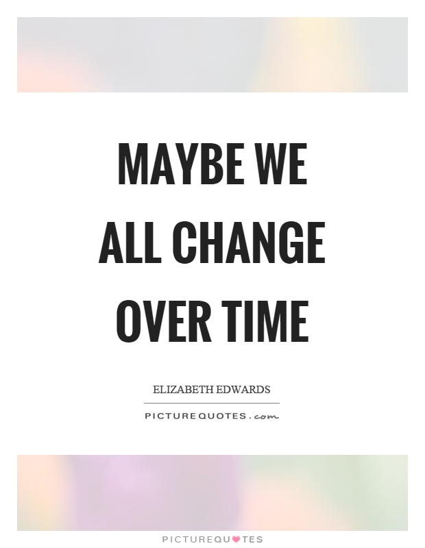 Maybe we all change over time Picture Quote #1