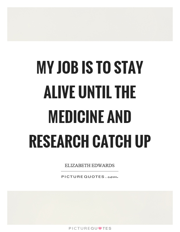 My job is to stay alive until the medicine and research catch up Picture Quote #1