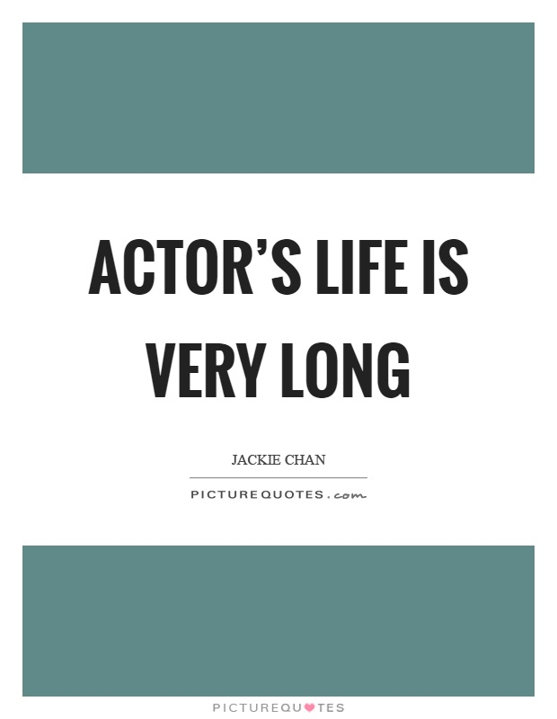 Actor's life is very long Picture Quote #1