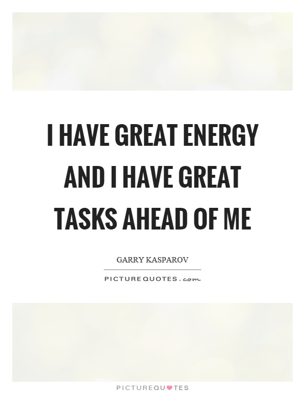I have great energy and I have great tasks ahead of me Picture Quote #1