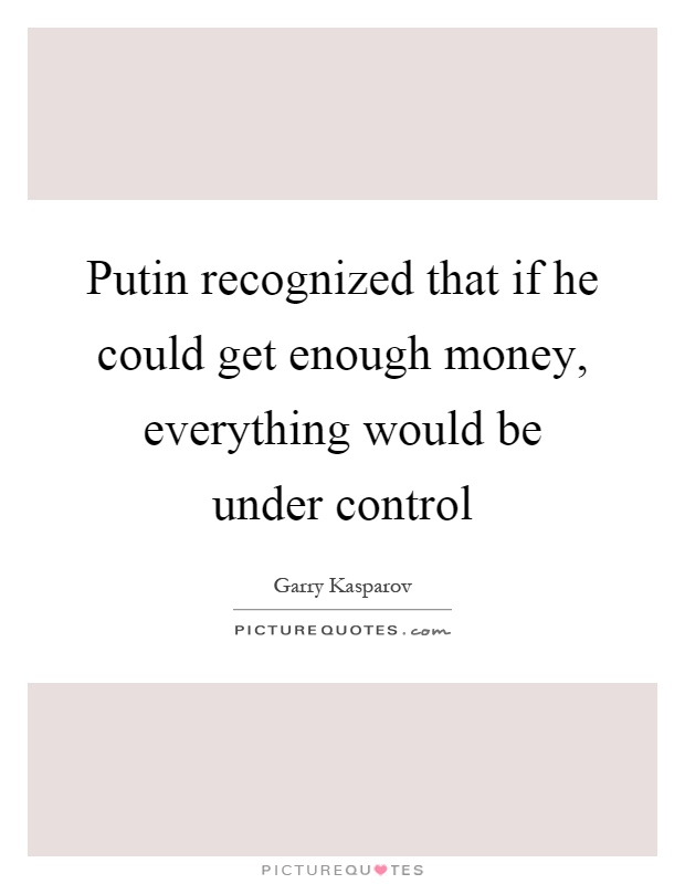 Putin recognized that if he could get enough money, everything would be under control Picture Quote #1