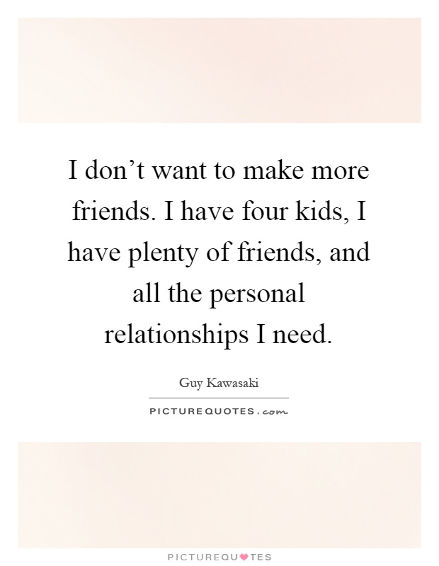 I don't want to make more friends. I have four kids, I have plenty of friends, and all the personal relationships I need Picture Quote #1