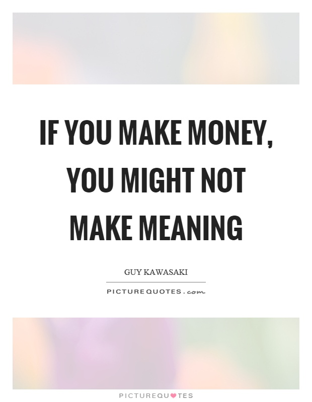 If you make money, you might not make meaning Picture Quote #1