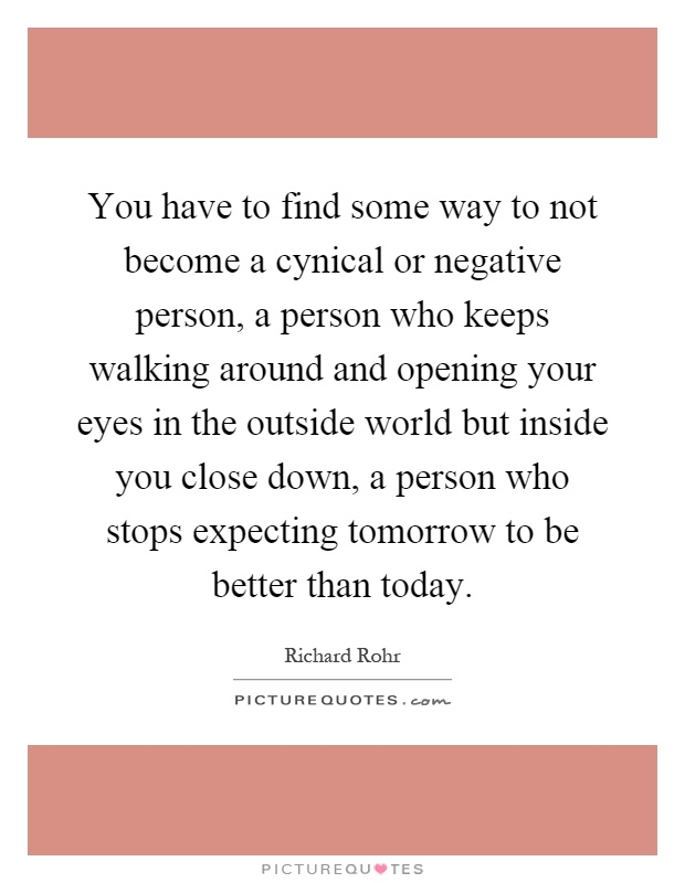 You have to find some way to not become a cynical or negative person, a person who keeps walking around and opening your eyes in the outside world but inside you close down, a person who stops expecting tomorrow to be better than today Picture Quote #1