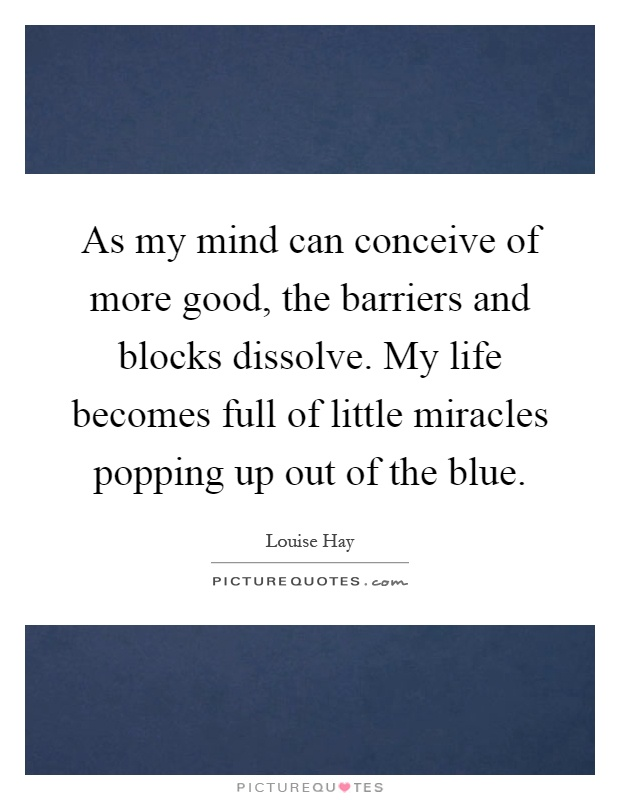 As my mind can conceive of more good, the barriers and blocks dissolve. My life becomes full of little miracles popping up out of the blue Picture Quote #1