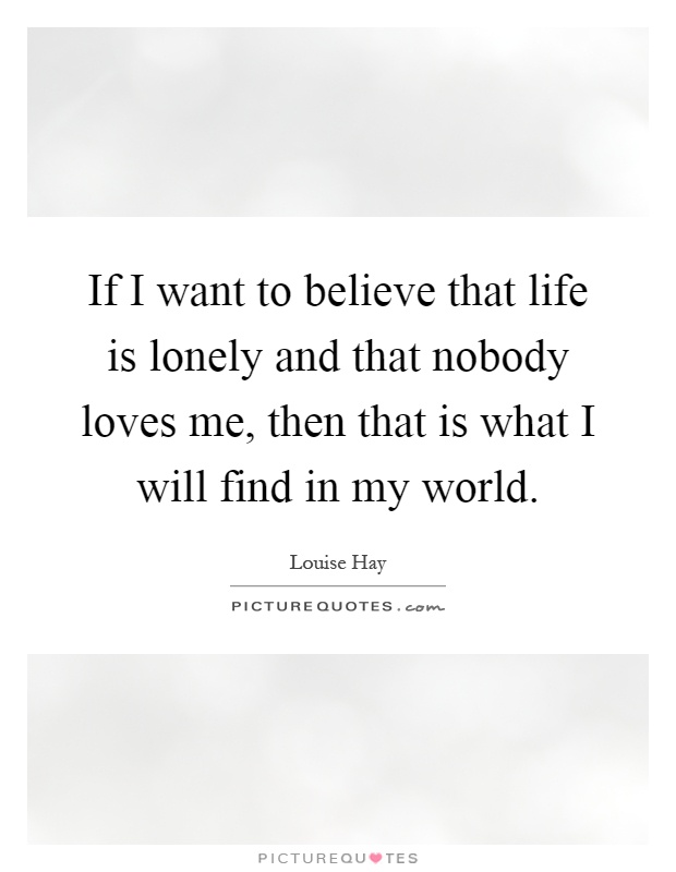 If I want to believe that life is lonely and that nobody loves me, then that is what I will find in my world Picture Quote #1