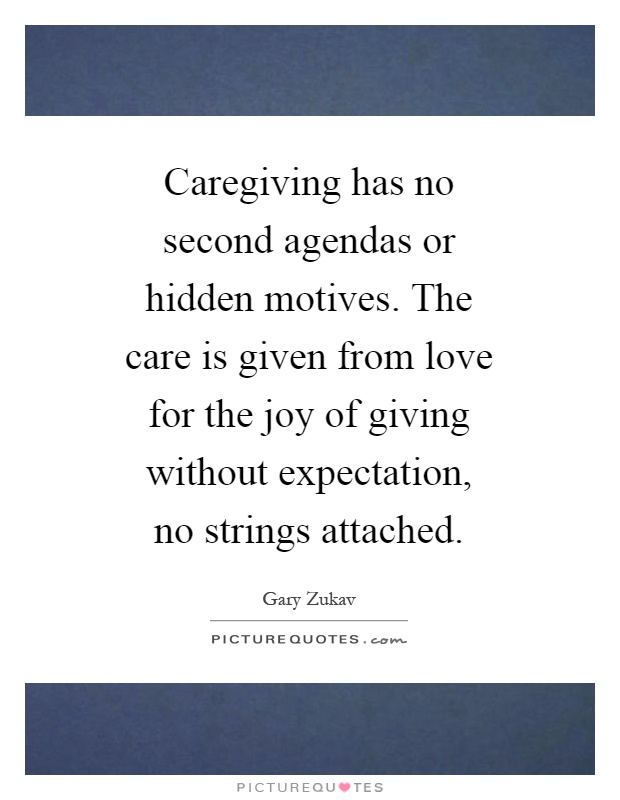 Caregiving has no second agendas or hidden motives. The care is given from love for the joy of giving without expectation, no strings attached Picture Quote #1