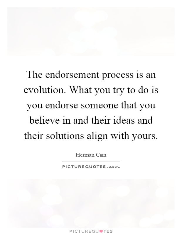 The endorsement process is an evolution. What you try to do is you endorse someone that you believe in and their ideas and their solutions align with yours Picture Quote #1