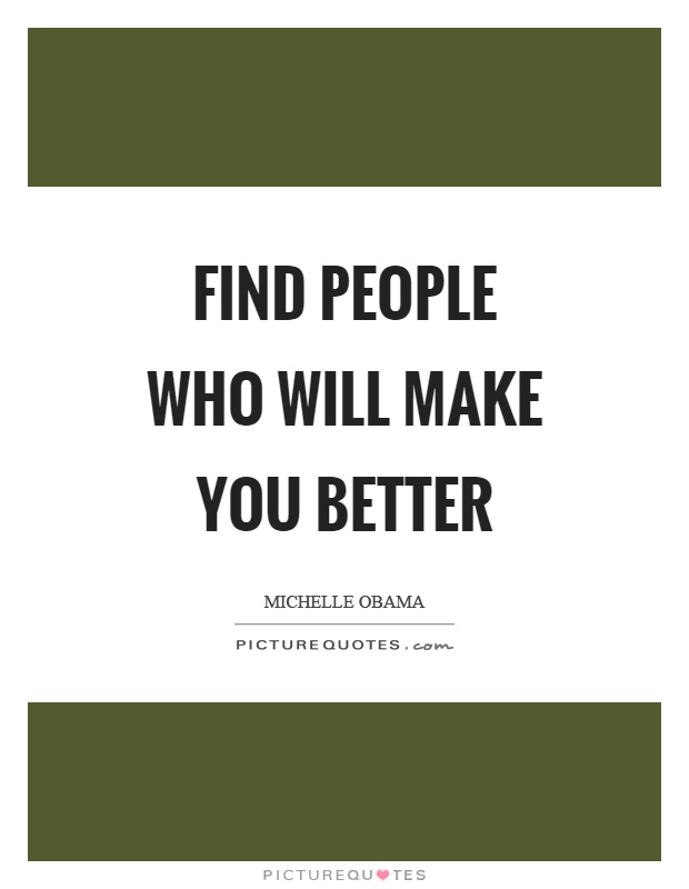 Find people who will make you better Picture Quote #1