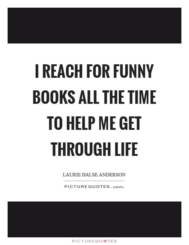 Funny Book Quotes Magnificent I Reach For Funny Books All The Time To Help Me Get Through Life