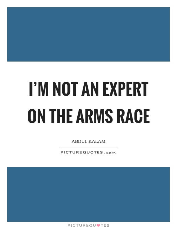 I'm not an expert on the arms race Picture Quote #1