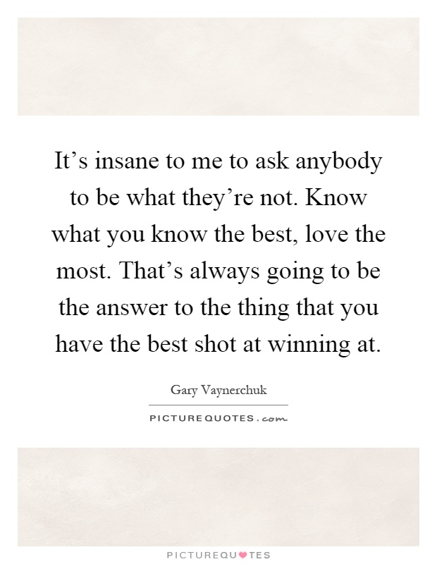 It's insane to me to ask anybody to be what they're not. Know what you know the best, love the most. That's always going to be the answer to the thing that you have the best shot at winning at Picture Quote #1