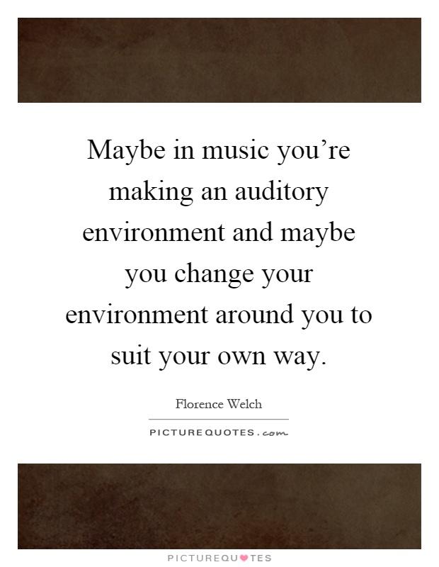 Maybe in music you're making an auditory environment and maybe you change your environment around you to suit your own way Picture Quote #1