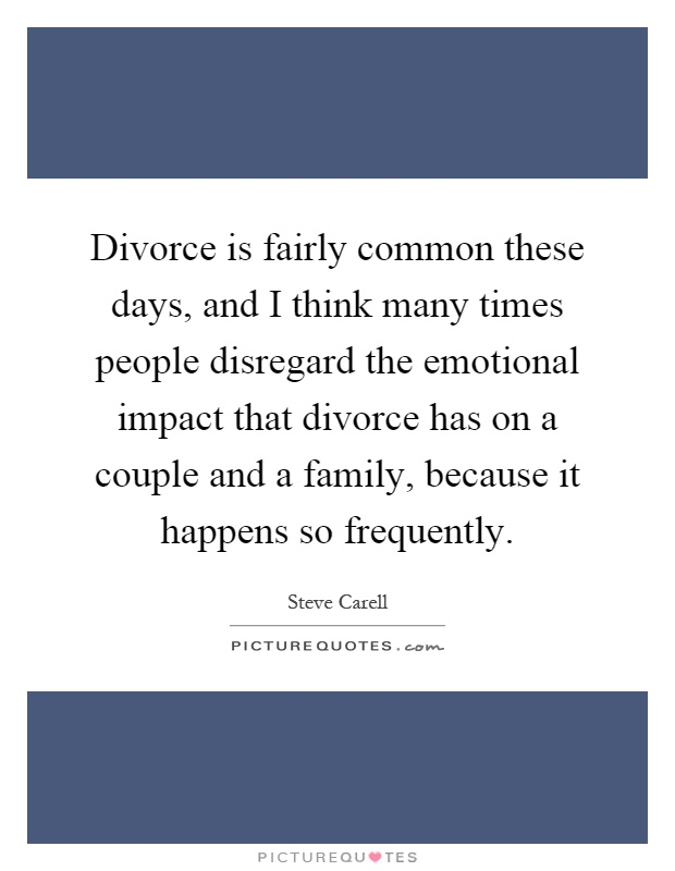 Divorce is fairly common these days, and I think many times people disregard the emotional impact that divorce has on a couple and a family, because it happens so frequently Picture Quote #1