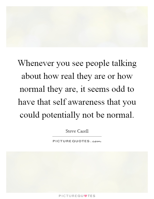 Whenever you see people talking about how real they are or how normal they are, it seems odd to have that self awareness that you could potentially not be normal Picture Quote #1