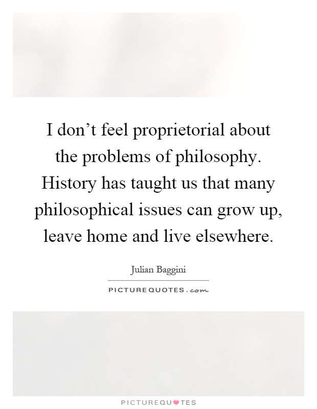 I don't feel proprietorial about the problems of philosophy. History has taught us that many philosophical issues can grow up, leave home and live elsewhere Picture Quote #1