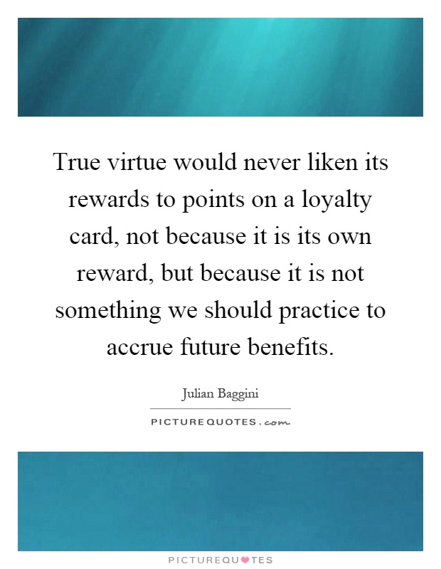 True virtue would never liken its rewards to points on a loyalty card, not because it is its own reward, but because it is not something we should practice to accrue future benefits Picture Quote #1