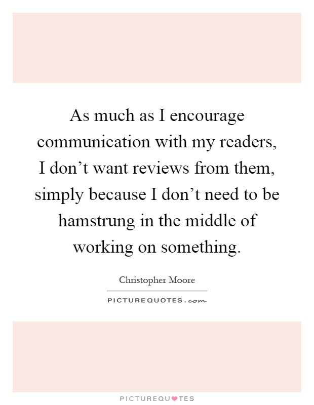 As much as I encourage communication with my readers, I don't want reviews from them, simply because I don't need to be hamstrung in the middle of working on something Picture Quote #1