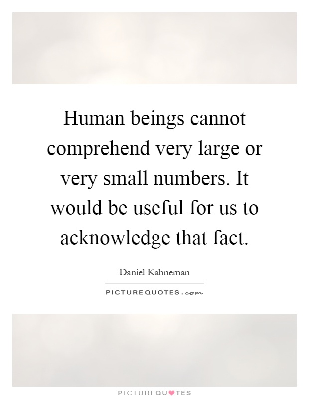 Human beings cannot comprehend very large or very small numbers. It would be useful for us to acknowledge that fact Picture Quote #1