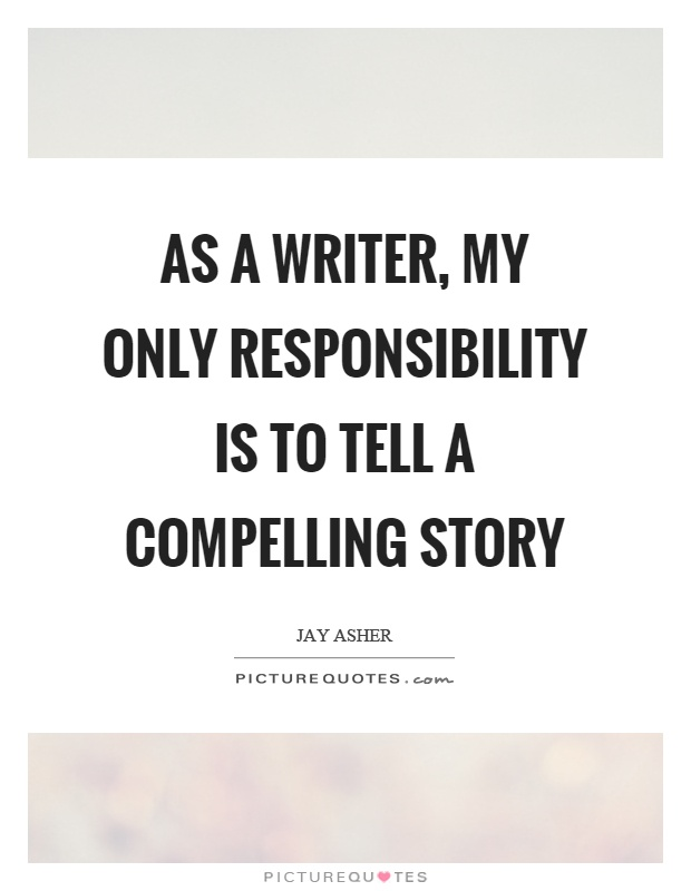 As a writer, my only responsibility is to tell a compelling story Picture Quote #1