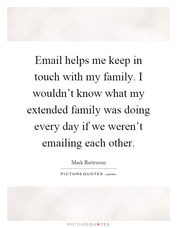 Email helps me keep in touch with my family. I wouldn't know what my extended family was doing every day if we weren't emailing each other Picture Quote #1