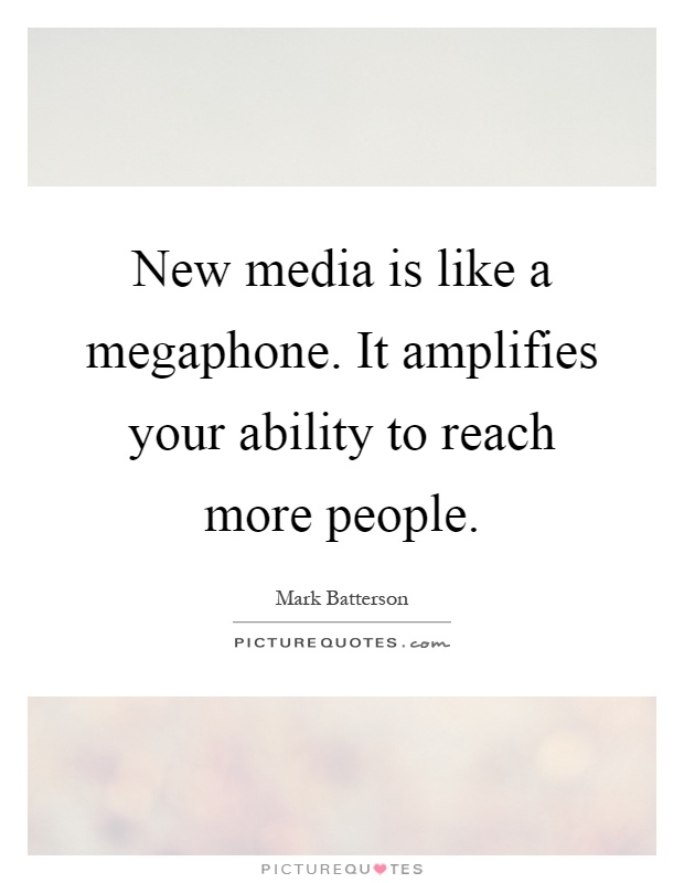 New media is like a megaphone. It amplifies your ability to reach more people Picture Quote #1