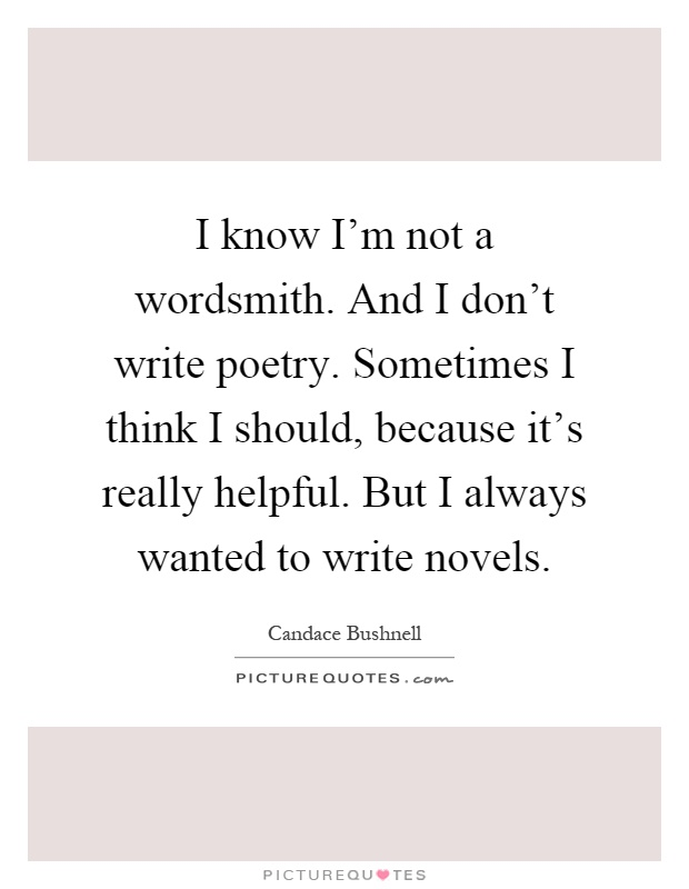 I know I'm not a wordsmith. And I don't write poetry. Sometimes I think I should, because it's really helpful. But I always wanted to write novels Picture Quote #1